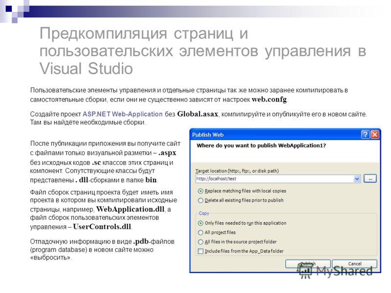Предкомпиляция страниц и пользовательских элементов управления в Visual Studio Пользовательские элементы управления и отдельные страницы так же можно заранее компилировать в самостоятельные сборки, если они не существенно зависят от настроек web.conf