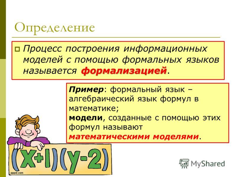 Определение формализацией Процесс построения информационных моделей с помощью формальных языков называется формализацией. Пример: формальный язык – алгебраический язык формул в математике; модели, созданные с помощью этих формул называют математическ