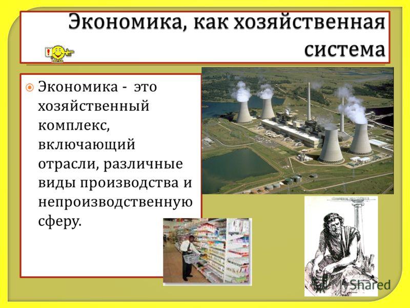 Экономика - это хозяйственный комплекс, включающий отрасли, различные виды производства и непроизводственную сферу.