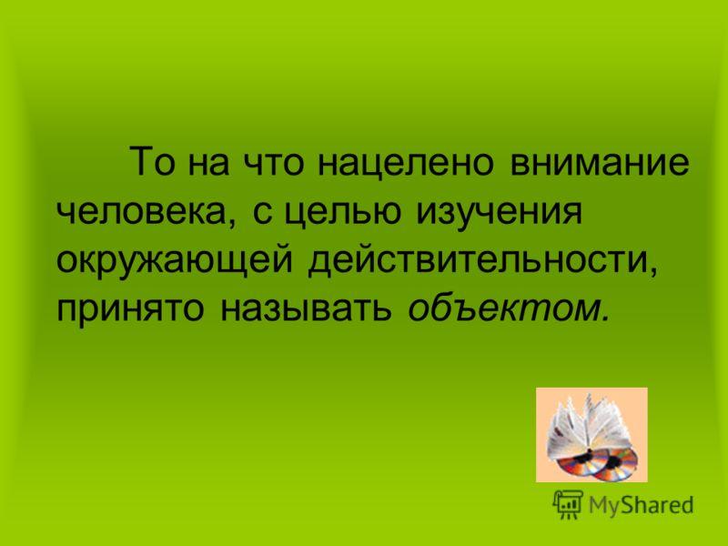 То на что нацелено внимание человека, с целью изучения окружающей действительности, принято называть объектом.