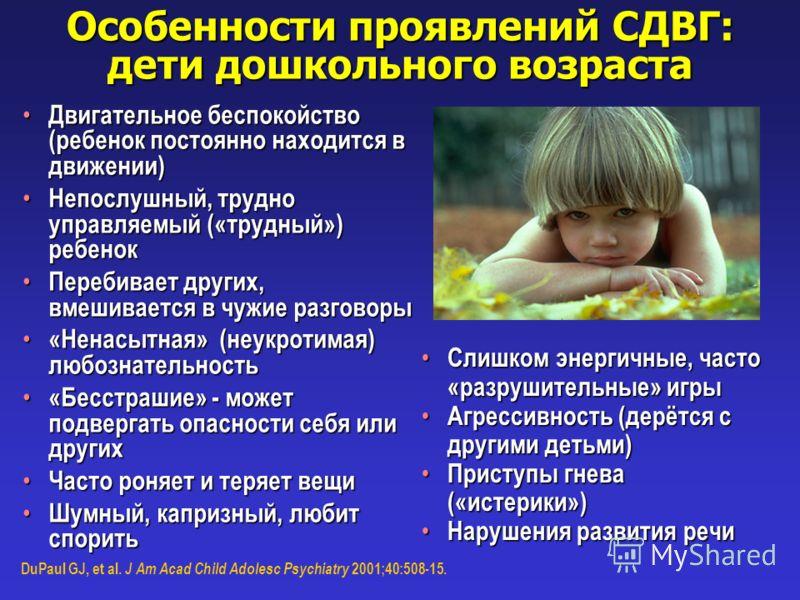 Особенности проявлений СДВГ: дети дошкольного возраста DuPaul GJ, et al. J Am Acad Child Adolesc Psychiatry 2001;40:508-15. Двигательное беспокойство (ребенок постоянно находится в движении) Двигательное беспокойство (ребенок постоянно находится в дв