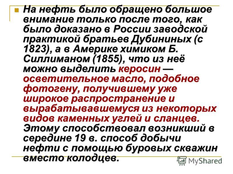 На нефть было обращено большое внимание только после того, как было доказано в России заводской практикой братьев Дубининых (с 1823), а в Америке химиком Б. Силлиманом (1855), что из неё можно выделить керосин осветительное масло, подобное фотогену,