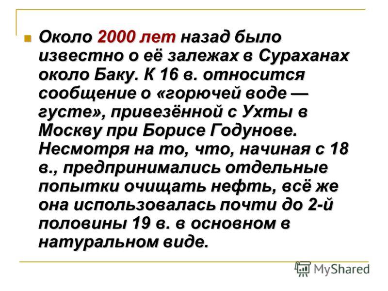 Около 2000 лет назад было известно о её залежах в Сураханах около Баку. К 16 в. относится сообщение о «горючей воде густе», привезённой с Ухты в Москву при Борисе Годунове. Несмотря на то, что, начиная с 18 в., предпринимались отдельные попытки очища
