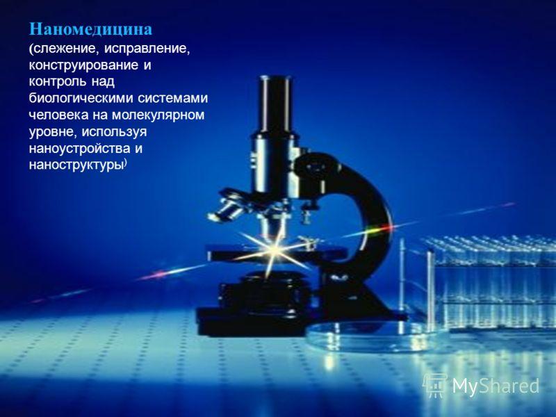Наномедицина ( слежение, исправление, конструирование и контроль над биологическими системами человека на молекулярном уровне, используя наноустройства и наноструктуры )