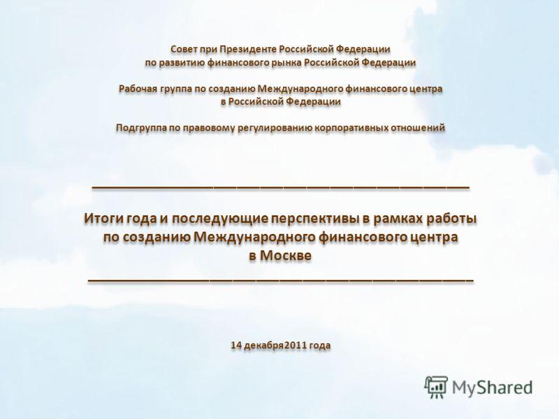Совет при Президенте Российской Федерации по развитию финансового рынка Российской Федерации Рабочая группа по созданию Международного финансового центра в Российской Федерации Подгруппа по правовому регулированию корпоративных отношений ____________
