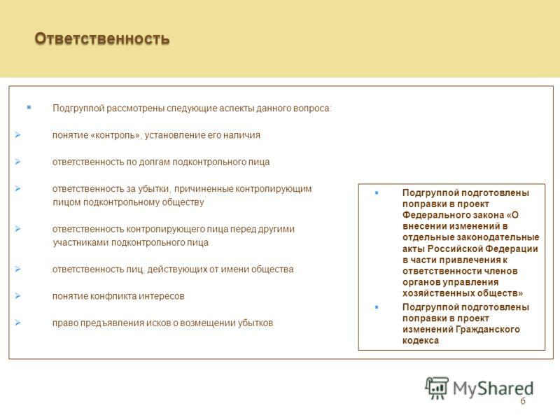 6 Ответственность Подгруппой рассмотрены следующие аспекты данного вопроса: понятие «контроль», установление его наличия ответственность по долгам подконтрольного лица ответственность за убытки, причиненные контролирующим лицом подконтрольному общест
