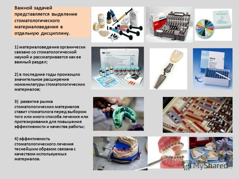 Важной задачей представляется выделение стоматологического материаловедения в отдельную дисциплину. 1) материаловедение органически связано со стоматологической наукой и рассматривается как ее важный раздел; 2) в последние годы произошло значительное