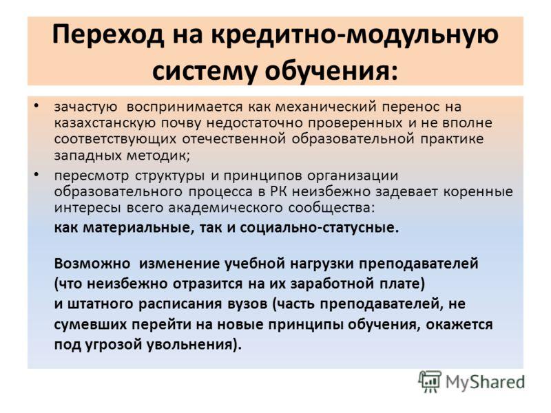 Переход на кредитно-модульную систему обучения: зачастую воспринимается как механический перенос на казахстанскую почву недостаточно проверенных и не вполне соответствующих отечественной образовательной практике западных методик; пересмотр структуры