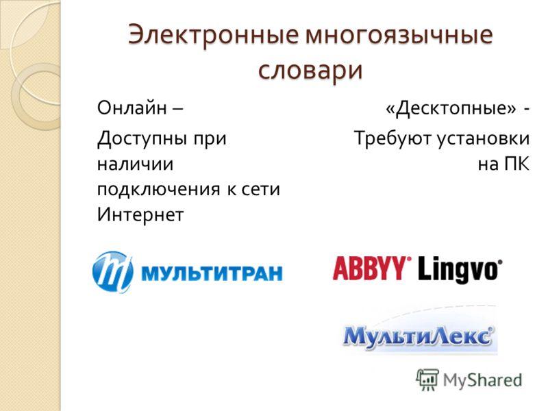 Электронные многоязычные словари Онлайн – Доступны при наличии подключения к сети Интернет « Десктопные » - Требуют установки на ПК