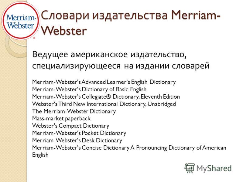 Словари издательства Merriam- Webster Ведущее американское издательство, специализирующееся на издании словарей Merriam-Webster's Advanced Learner's English Dictionary Merriam-Webster's Dictionary of Basic English Merriam-Webster's Collegiate® Dictio