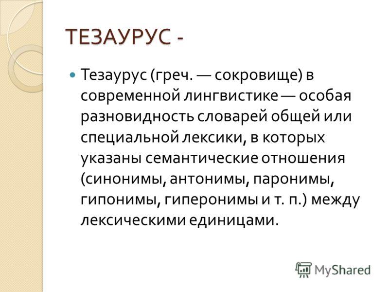ТЕЗАУРУС - Тезаурус ( греч. сокровище ) в современной лингвистике особая разновидность словарей общей или специальной лексики, в которых указаны семантические отношения ( синонимы, антонимы, паронимы, гипонимы, гиперонимы и т. п.) между лексическими