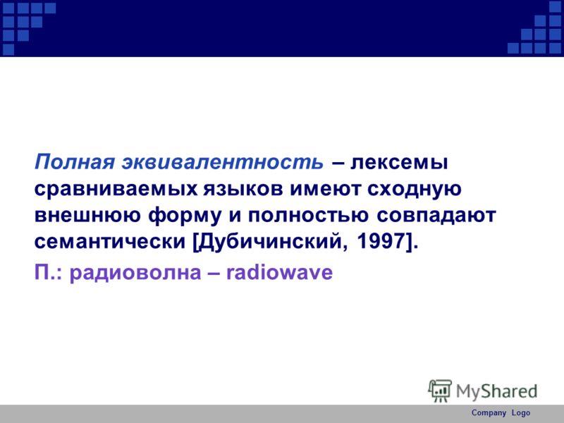 Полная эквивалентность – лексемы сравниваемых языков имеют сходную внешнюю форму и полностью совпадают семантически [Дубичинский, 1997]. П.: радиоволна – radiowave