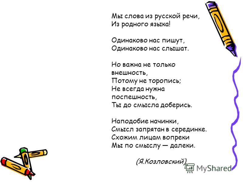 Мы слова из русской речи, Из родного языка! Одинаково нас пишут, Одинаково нас слышат. Но важна не только внешность, Потому не торопись; Не всегда нужна поспешность, Ты до смысла доберись. Наподобие начинки, Смысл запрятан в серединке. Схожим лицам в