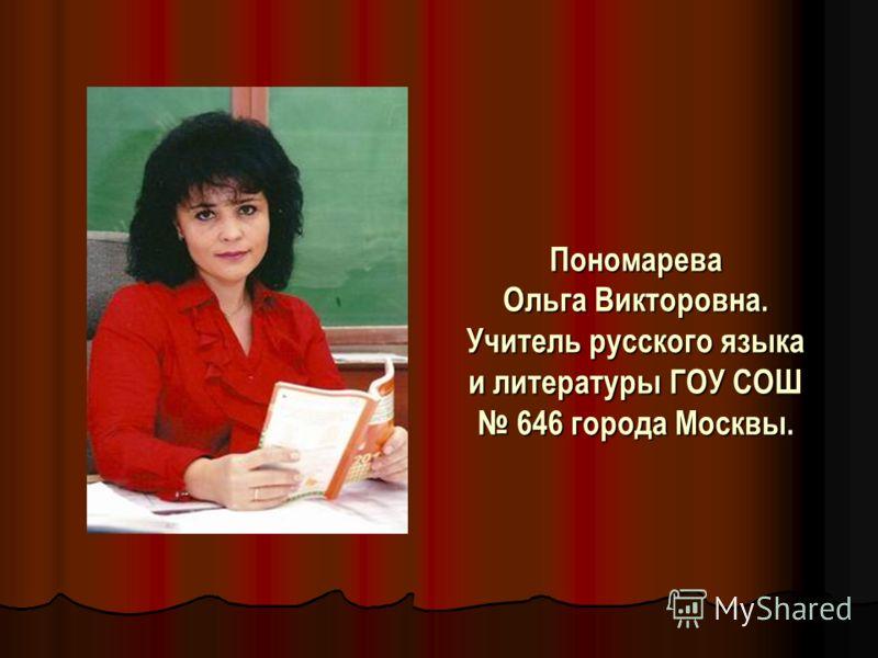 Пономарева Ольга Викторовна. Учитель русского языка и литературы ГОУ СОШ 646 города Москвы.