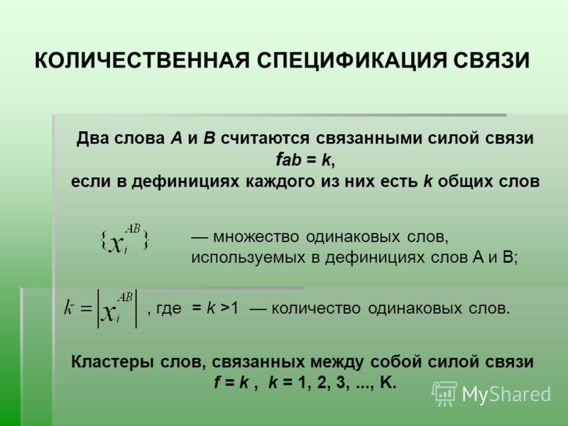 КОЛИЧЕСТВЕННАЯ СПЕЦИФИКАЦИЯ СВЯЗИ Два слова А и В считаются связанными силой связи f аb = k, если в дефинициях каждого из них есть k общих слов множество одинаковых слов, используемых в дефинициях слов A и B; количество одинаковых слов., где = k >1 К