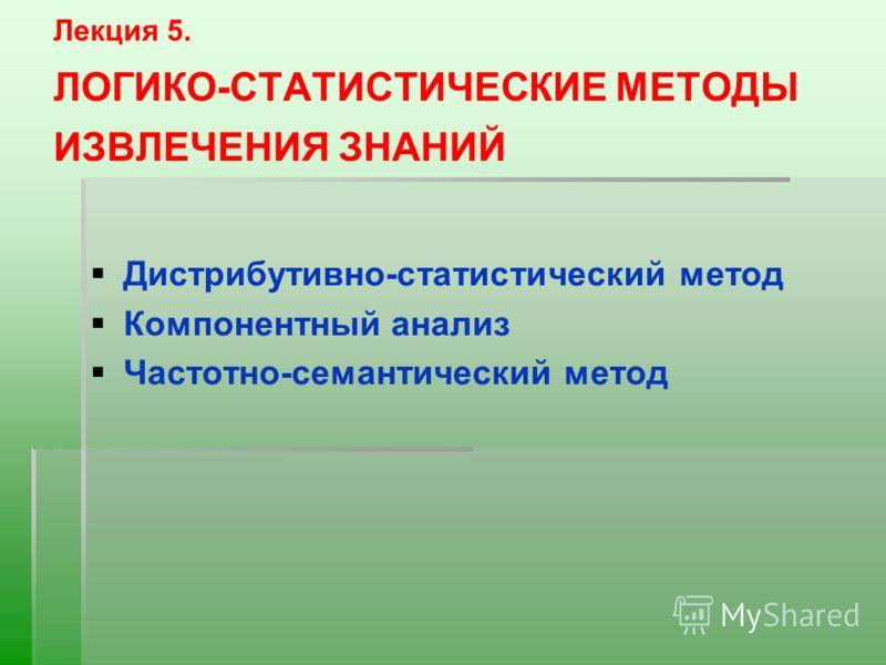 Лекция 5. ЛОГИКО-СТАТИСТИЧЕСКИЕ МЕТОДЫ ИЗВЛЕЧЕНИЯ ЗНАНИЙ Дистрибутивно-статистический метод Компонентный анализ Частотно-семантический метод