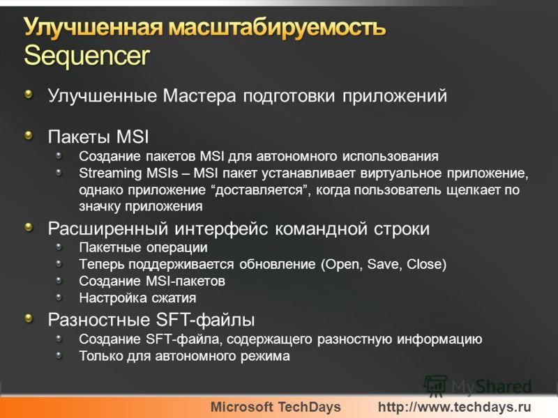 Microsoft TechDayshttp://www.techdays.ru Улучшенные Мастера подготовки приложений Пакеты MSI Создание пакетов MSI для автономного использования Streaming MSIs – MSI пакет устанавливает виртуальное приложение, однако приложение доставляется, когда пол