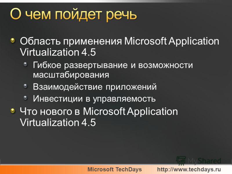 Microsoft TechDayshttp://www.techdays.ru Область применения Microsoft Application Virtualization 4.5 Гибкое развертывание и возможности масштабирования Взаимодействие приложений Инвестиции в управляемость Что нового в Microsoft Application Virtualiza