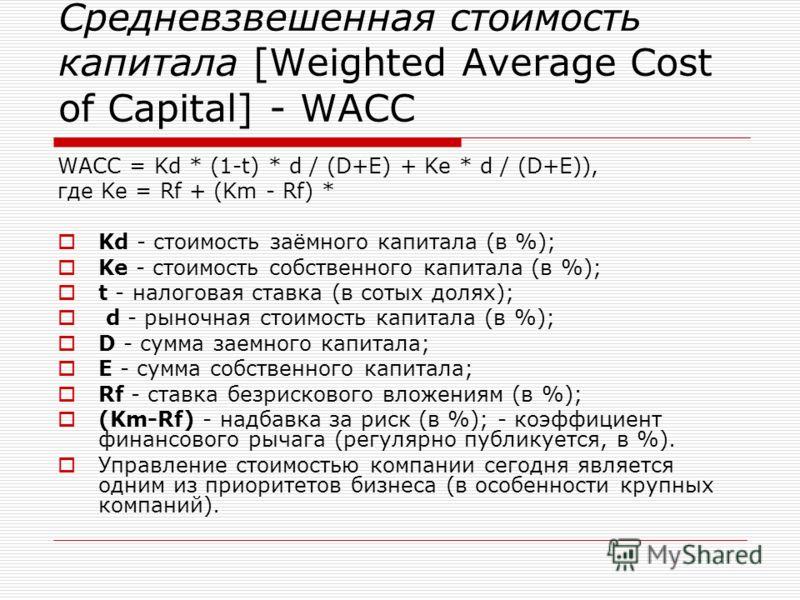 Средневзвешенная стоимость капитала [Weighted Average Cost of Capital] - WACC WACC = Kd * (1-t) * d / (D+E) + Ke * d / (D+E)), где Ke = Rf + (Km - Rf) * Kd - стоимость заёмного капитала (в %); Ke - стоимость собственного капитала (в %); t - налоговая