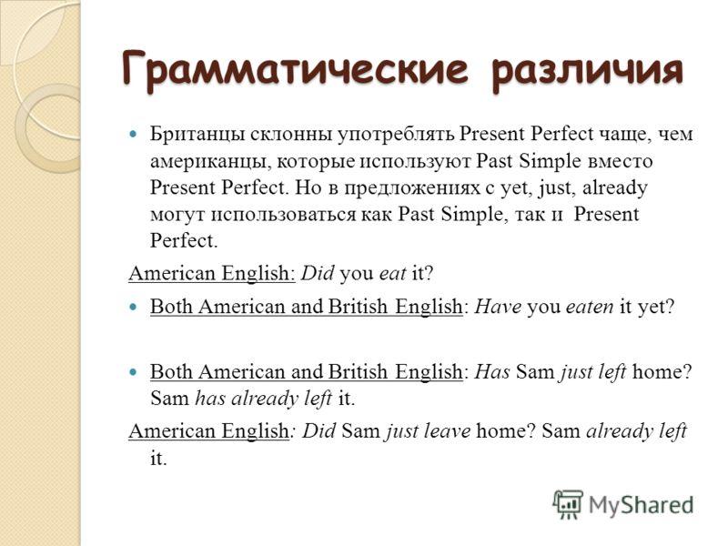 Грамматические различия Британцы склонны употреблять Present Perfect чаще, чем американцы, которые используют Past Simple вместо Present Perfect. Но в предложениях с yet, just, already могут использоваться как Past Simple, так и Present Perfect. Amer