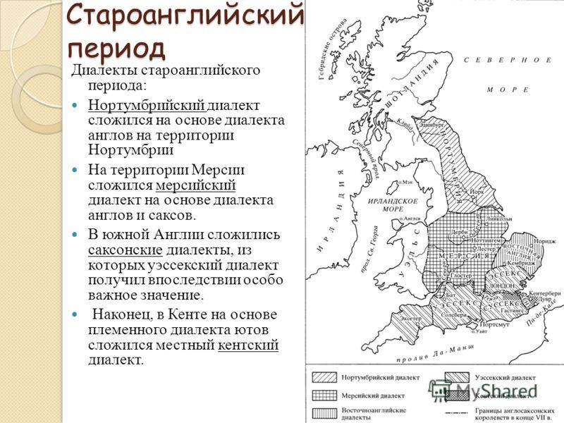 Староанглийский период Диалекты староанглийского периода: Нортумбрийский диалект сложился на основе диалекта англов на территории Нортумбрии На территории Мерсии сложился мерсийский диалект на основе диалекта англов и саксов. В южной Англии сложились