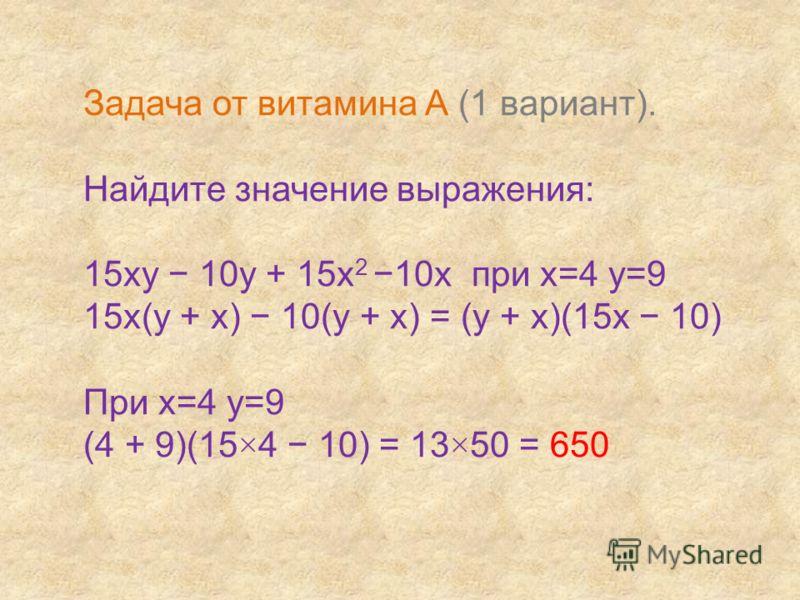 Задача от витамина А (1 вариант). Найдите значение выражения: 15ху 10у + 15х 2 10х при х=4 у=9 15х(у + х) 10(у + х) = (у + х)(15х 10) При х=4 у=9 (4 + 9)(15×4 10) = 13×50 = 650