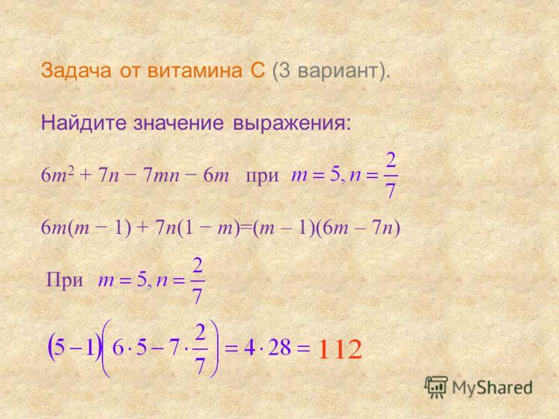 Задача от витамина С (3 вариант). Найдите значение выражения: 6m 2 + 7n 7mn 6m при 6m(m 1) + 7n(1 m)=(m – 1)(6m – 7n) При