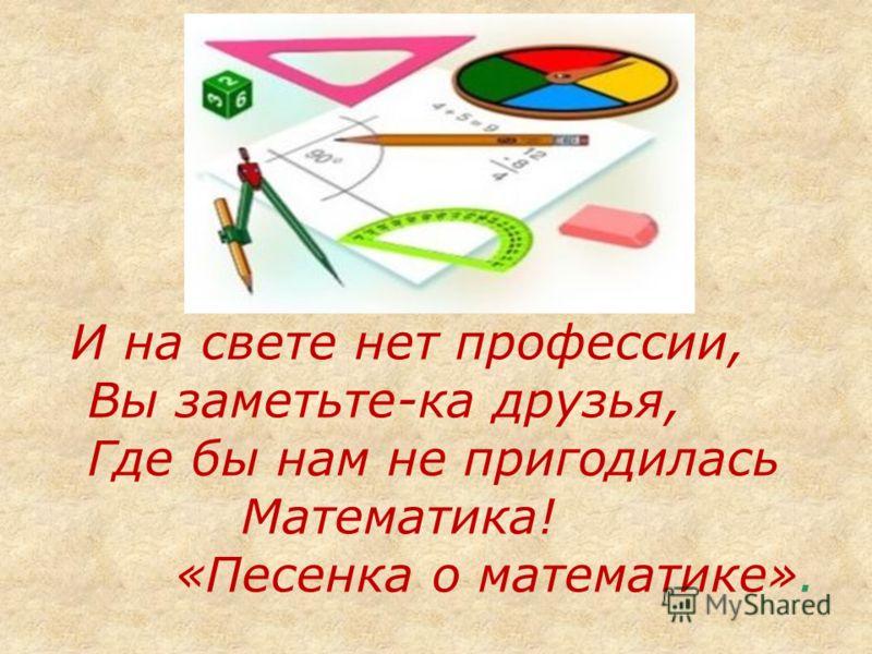 И на свете нет профессии, Вы заметьте-ка друзья, Где бы нам не пригодилась Математика! «Песенка о математике».