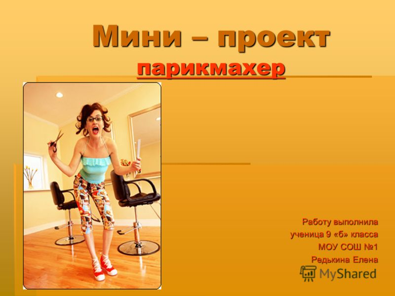 Мини – проект парикмахер Работу выполнила ученица 9 «б» класса ученица 9 «б» класса МОУ СОШ 1 Редькина Елена