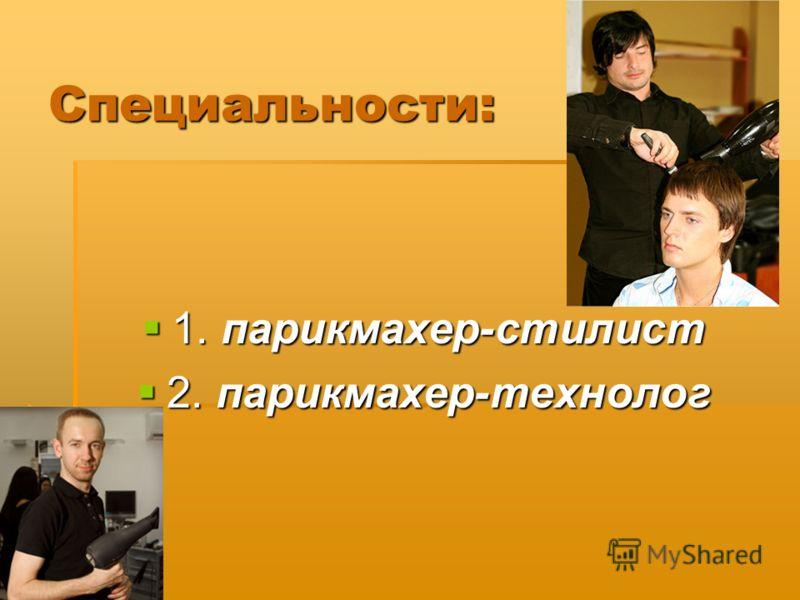 Специальности: 1. парикмахер-стилист 1. парикмахер-стилист 2. парикмахер-технолог 2. парикмахер-технолог