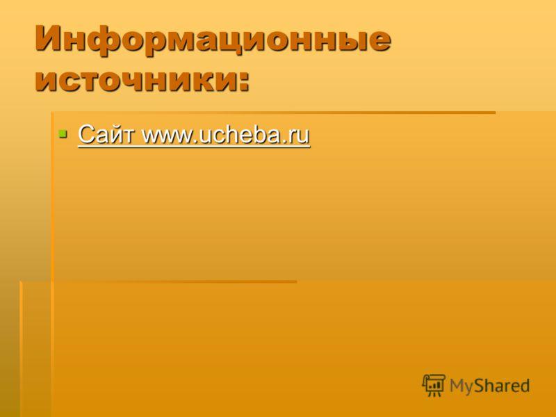 Информационные источники: Сайт www.ucheba.ru Сайт www.ucheba.ru