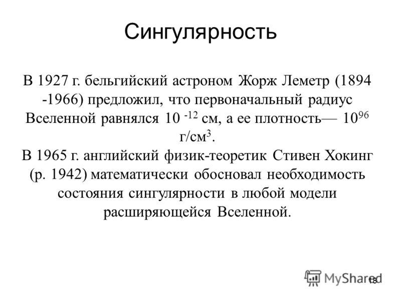18 Сингулярность В 1927 г. бельгийский астроном Жорж Леметр (1894 -1966) предложил, что первоначальный радиус Вселенной равнялся 10 -12 см, а ее плотность 10 96 г/см 3. В 1965 г. английский физик-теоретик Стивен Хокинг (р. 1942) математически обоснов