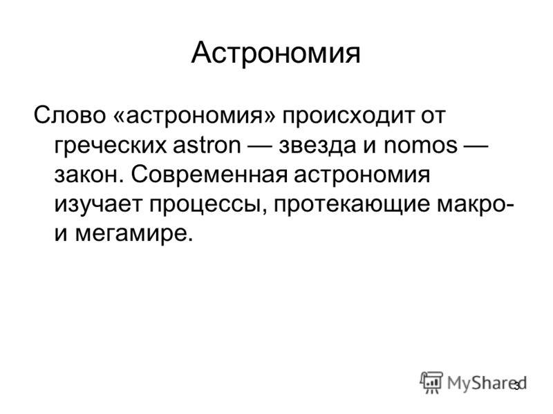 3 Астрономия Слово «астрономия» происходит от греческих astron звезда и nomos закон. Современная астрономия изучает процессы, протекающие макро- и мегамире.