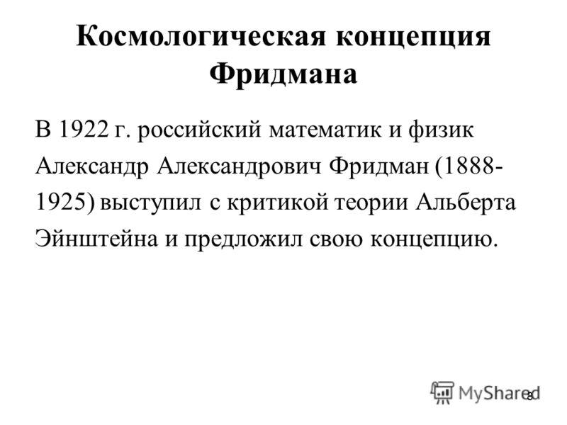 8 Космологическая концепция Фридмана В 1922 г. российский математик и физик Александр Александрович Фридман (1888- 1925) выступил с критикой теории Альберта Эйнштейна и предложил свою концепцию.