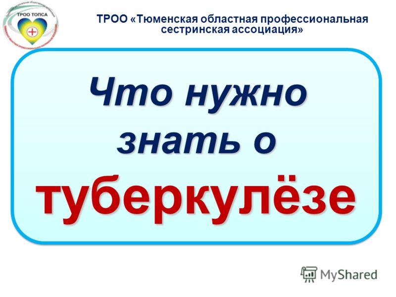Что нужно знать о туберкулёзе ТРОО «Тюменская областная профессиональная сестринская ассоциация»