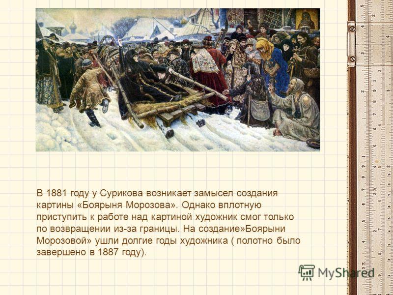 В 1881 году у Сурикова возникает замысел создания картины «Боярыня Морозова». Однако вплотную приступить к работе над картиной художник смог только по возвращении из-за границы. На создание»Боярыни Морозовой» ушли долгие годы художника ( полотно было