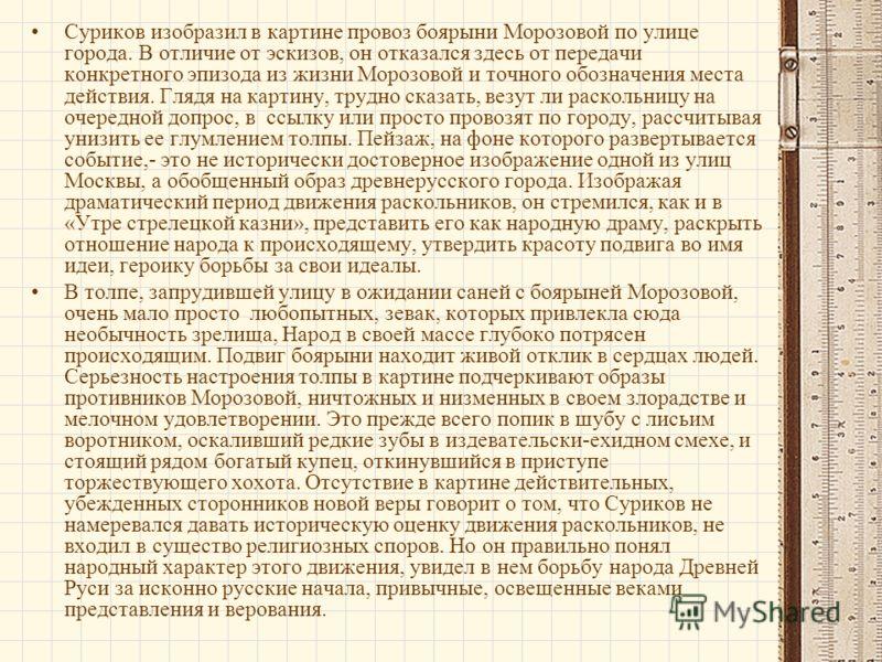 Суриков изобразил в картине провоз боярыни Морозовой по улице города. В отличие от эскизов, он отказался здесь от передачи конкретного эпизода из жизни Морозовой и точного обозначения места действия. Глядя на картину, трудно сказать, везут ли расколь