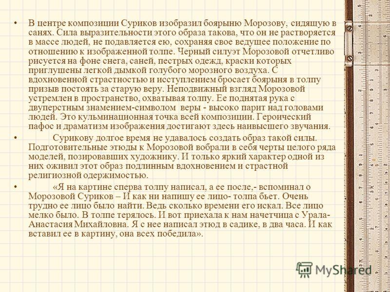 В центре композиции Суриков изобразил боярыню Морозову, сидящую в санях. Сила выразительности этого образа такова, что он не растворяется в массе людей, не подавляется ею, сохраняя свое ведущее положение по отношению к изображенной толпе. Черный силу