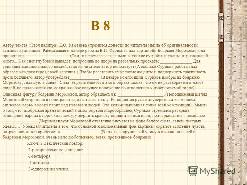 В 8 Автор текста «Твоя палитра» Е.О. Каменева стремится донести до читателя мысль об оригинальности замысла художника. Рассказывая о манере работы В.И. Сурикова над картиной» Боярыня Морозова», она прибегает к____________________(Там, в переулке всег