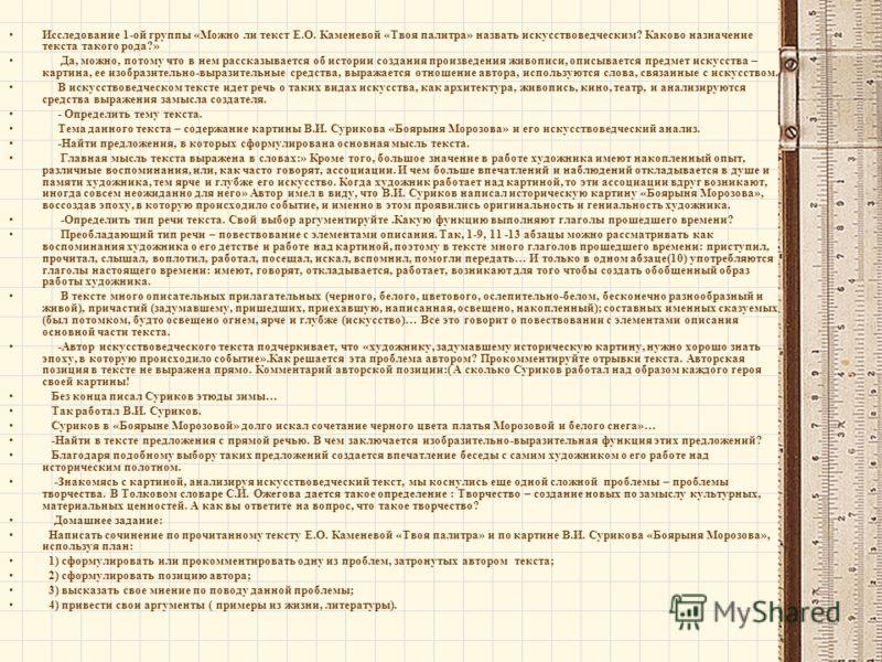 Исследование 1-ой группы «Можно ли текст Е.О. Каменевой «Твоя палитра» назвать искусствоведческим? Каково назначение текста такого рода?» Да, можно, потому что в нем рассказывается об истории создания произведения живописи, описывается предмет искусс