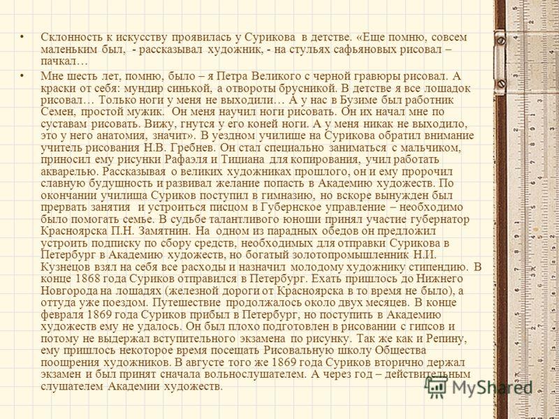 Склонность к искусству проявилась у Сурикова в детстве. «Еще помню, совсем маленьким был, - рассказывал художник, - на стульях сафьяновых рисовал – пачкал… Мне шесть лет, помню, было – я Петра Великого с черной гравюры рисовал. А краски от себя: мунд