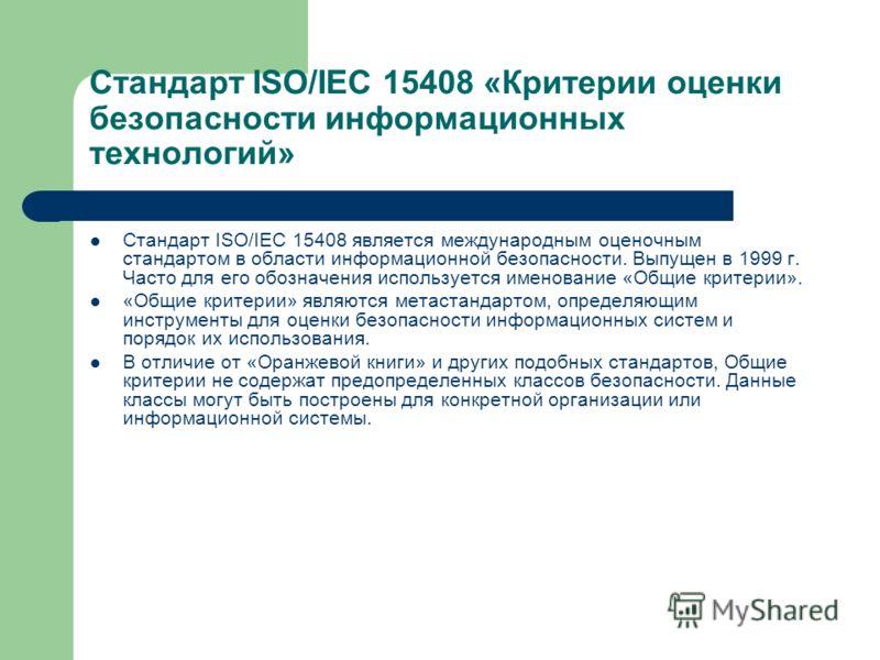 Стандарт ISO/IEC 15408 «Критерии оценки безопасности информационных технологий» Стандарт ISO/IEC 15408 является международным оценочным стандартом в области информационной безопасности. Выпущен в 1999 г. Часто для его обозначения используется именова