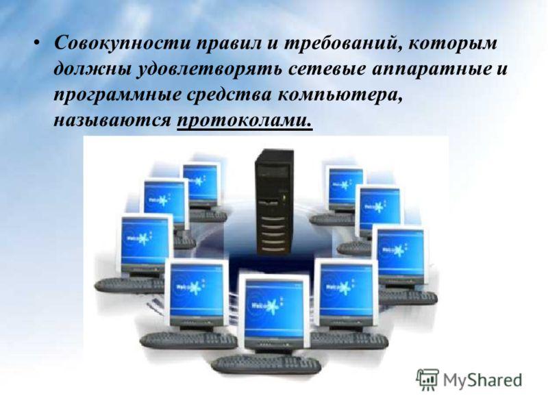Совокупности правил и требований, которым должны удовлетворять сетевые аппаратные и программные средства компьютера, называются протоколами.