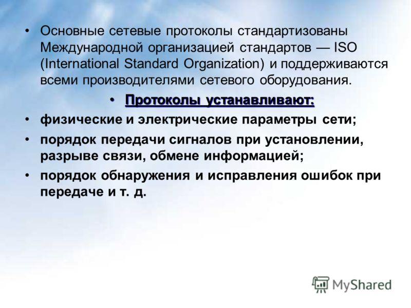 Основные сетевые протоколы стандартизованы Международной организацией стандартов ISO (International Standard Organization) и поддерживаются всеми производителями сетевого оборудования. Протоколы устанавливают:Протоколы устанавливают: физические и эле