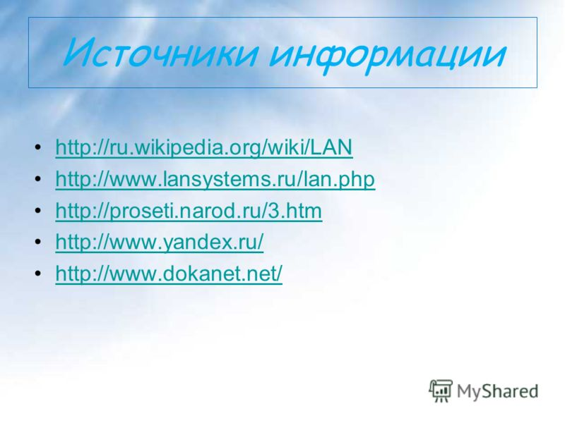 Источники информации http://ru.wikipedia.org/wiki/LAN http://www.lansystems.ru/lan.php http://proseti.narod.ru/3.htm http://www.yandex.ru/ http://www.dokanet.net/