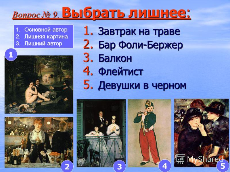 1. Завтрак на траве 2. Бар Фоли-Бержер 3. Балкон 4. Флейтист 5. Девушки в черном Вопрос 9. Выбрать лишнее: Вопрос 9. Выбрать лишнее: 1 23 45 1.Основной автор 2.Лишняя картина 3.Лишний автор