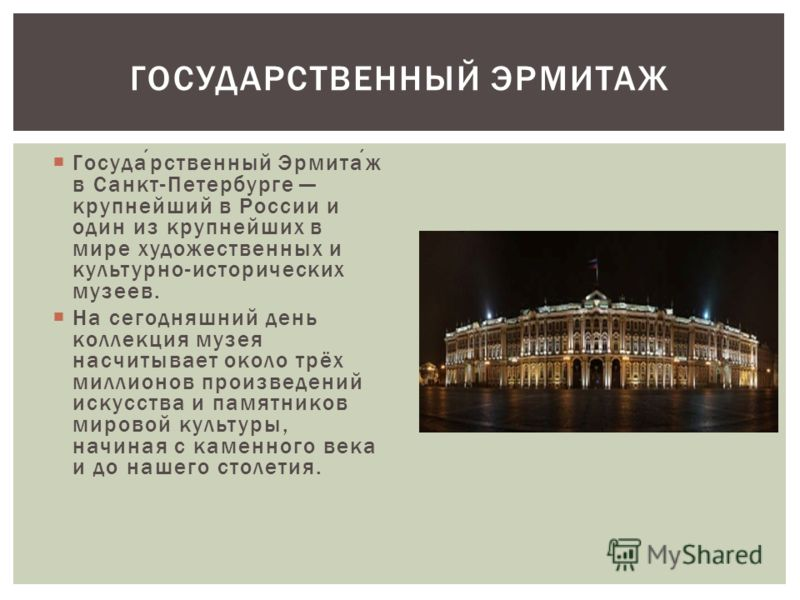 Государственный Эрмитаж в Санкт-Петербурге крупнейший в России и один из крупнейших в мире художественных и культурно-исторических музеев. На сегодняшний день коллекция музея насчитывает около трёх миллионов произведений искусства и памятников мирово