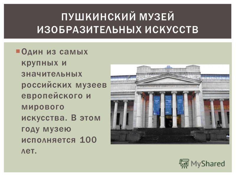 Один из самых крупных и значительных российских музеев европейского и мирового искусства. В этом году музею исполняется 100 лет. ПУШКИНСКИЙ МУЗЕЙ ИЗОБРАЗИТЕЛЬНЫХ ИСКУССТВ