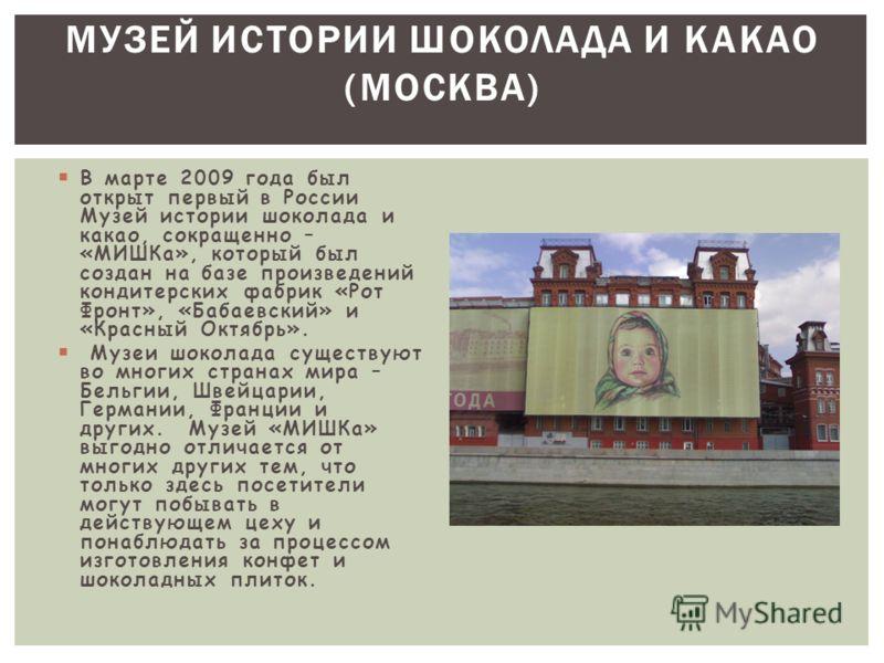 В марте 2009 года был открыт первый в России Музей истории шоколада и какао, сокращенно – «МИШКа», который был создан на базе произведений кондитерских фабрик «Рот Фронт», «Бабаевский» и «Красный Октябрь». Музеи шоколада существуют во многих странах