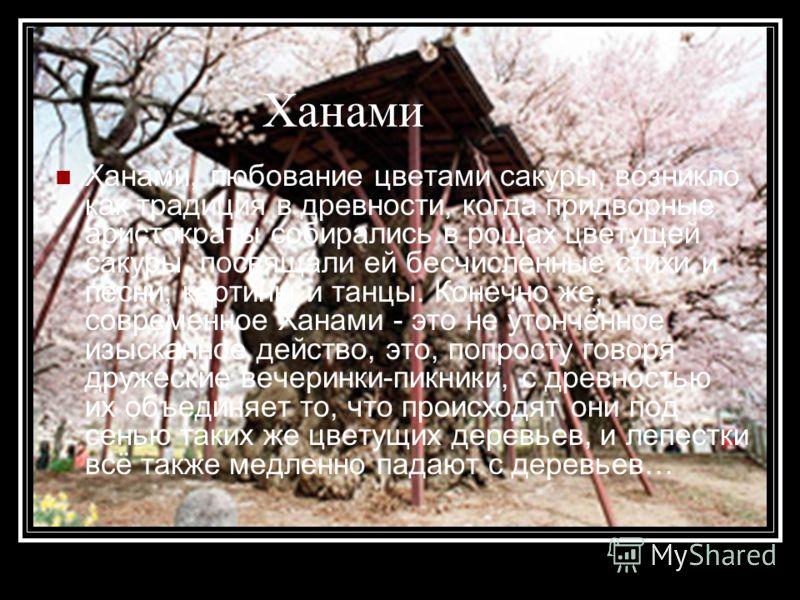 Ханами Ханами, любование цветами сакуры, возникло как традиция в древности, когда придворные аристократы собирались в рощах цветущей сакуры, посвящали ей бесчисленные стихи и песни, картины и танцы. Конечно же, современное Ханами - это не утончённое